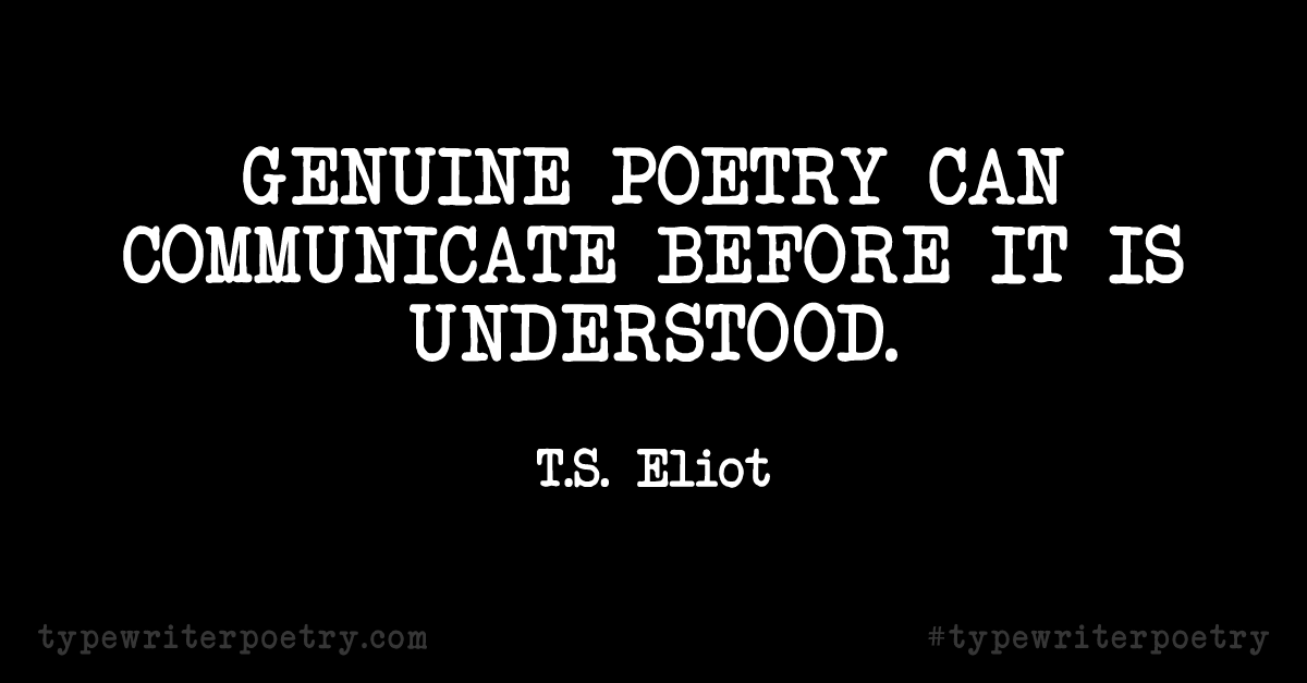 "T.S. Eliot""Genuine poetry can communicate before it is understood."""