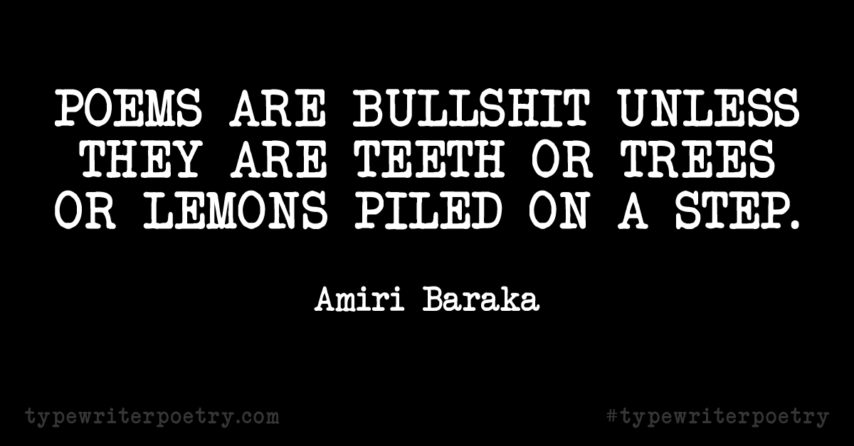 "Amiri Baraka""Poems are bullshit unless they are teeth or trees or lemons piled on a street."""