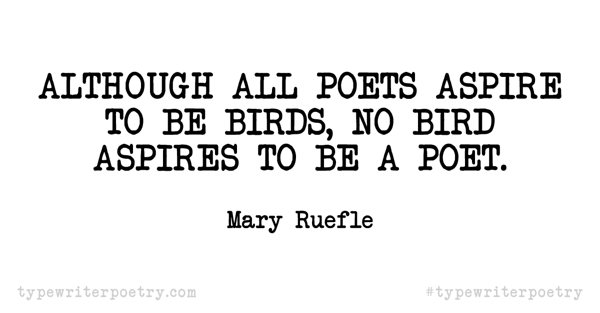 "Mary Ruefle""Although all poets aspire to be birds, no bird aspires to be a poet."""